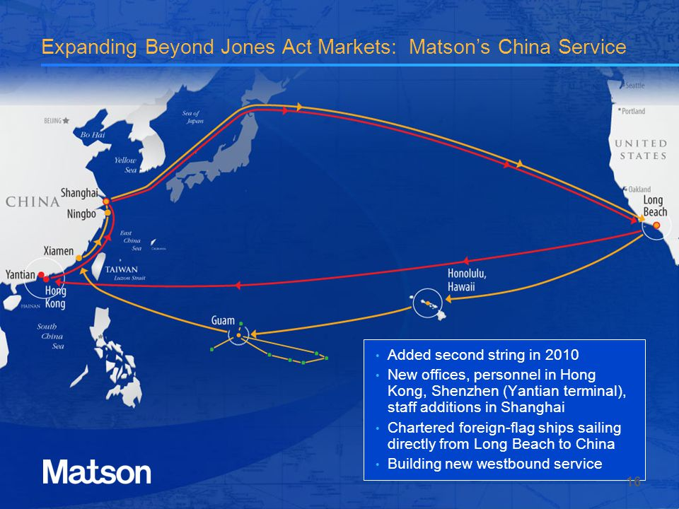 Expanding Beyond Jones Act Markets: Matsons China Service Added second string in 2010 New offices, personnel in Hong Kong, Shenzhen (Yantian terminal), staff additions in Shanghai Chartered foreign-flag ships sailing directly from Long Beach to China Building new westbound service 16