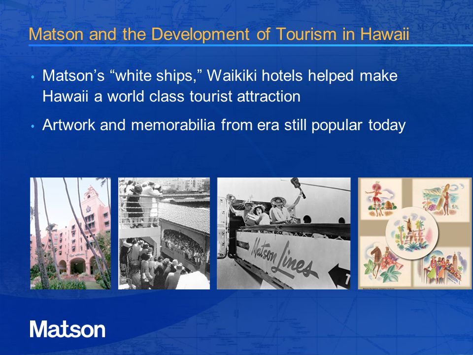 Matson and the Development of Tourism in Hawaii Matsons white ships, Waikiki hotels helped make Hawaii a world class tourist attraction Artwork and memorabilia from era still popular today