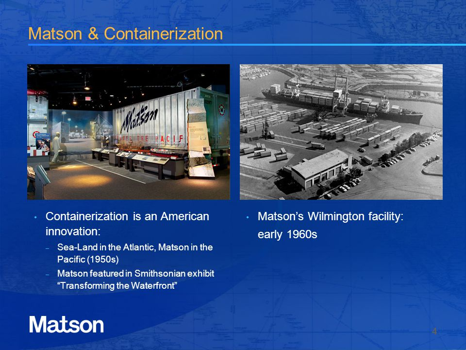 Matson & Containerization Containerization is an American innovation: – Sea-Land in the Atlantic, Matson in the Pacific (1950s) – Matson featured in Smithsonian exhibit Transforming the Waterfront Matsons Wilmington facility: early 1960s 4