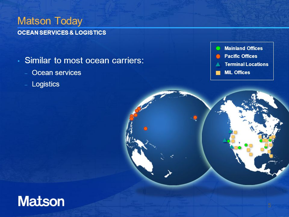 Matson Today Similar to most ocean carriers: – Ocean services – Logistics 5 OCEAN SERVICES & LOGISTICS Mainland Offices Pacific Offices Terminal Locations MIL Offices