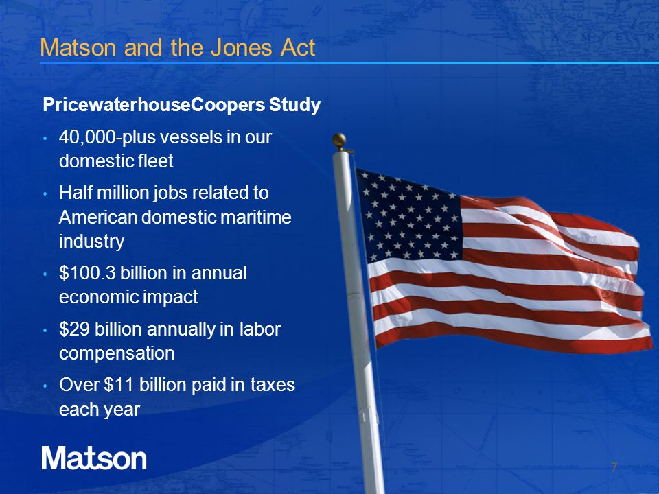 Matson and the Jones Act PricewaterhouseCoopers Study 40,000-plus vessels in our domestic fleet Half million jobs related to American domestic maritime industry $100.3 billion in annual economic impact $29 billion annually in labor compensation Over $11 billion paid in taxes each year 7