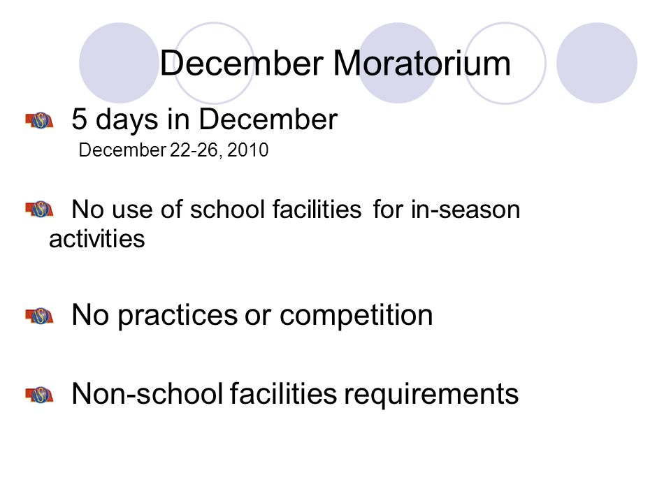 December Moratorium 5 days in December December 22-26, 2010 No use of school facilities for in-season activities No practices or competition Non-schoo