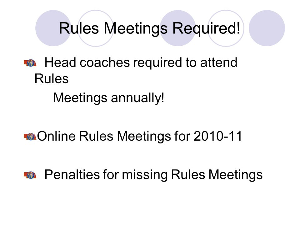Rules Meetings Required! Head coaches required to attend Rules Meetings annually! Online Rules Meetings for 2010-11 Penalties for missing Rules Meetin