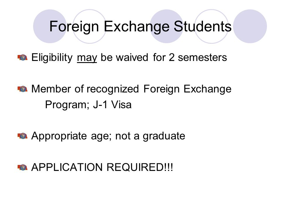 Foreign Exchange Students Eligibility may be waived for 2 semesters Member of recognized Foreign Exchange Program; J-1 Visa Appropriate age; not a gra