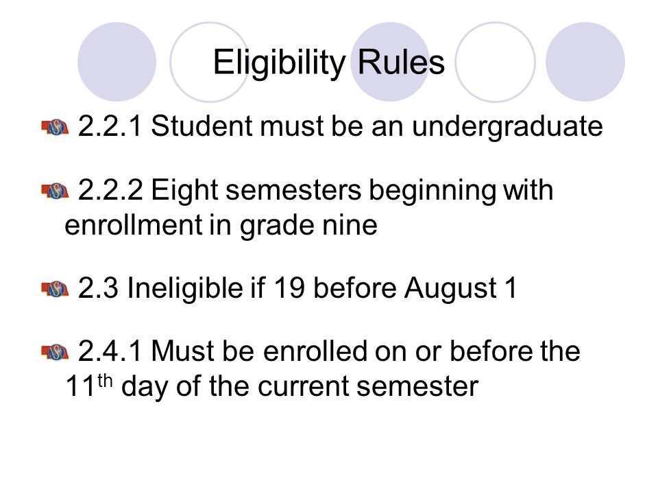Eligibility Rules 2.2.1 Student must be an undergraduate 2.2.2 Eight semesters beginning with enrollment in grade nine 2.3 Ineligible if 19 before Aug