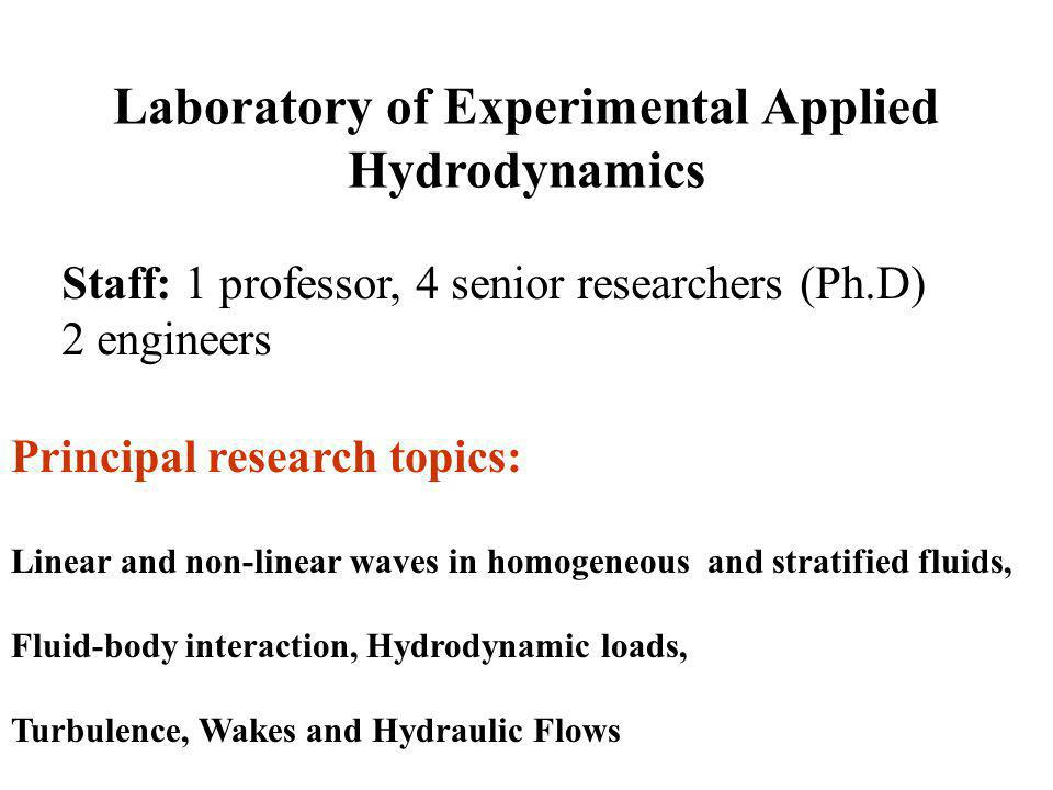 Laboratory of Experimental Applied Hydrodynamics Staff: 1 professor, 4 senior researchers (Ph.D) 2 engineers Principal research topics: Linear and non-linear waves in homogeneous and stratified fluids, Fluid-body interaction, Hydrodynamic loads, Turbulence, Wakes and Hydraulic Flows