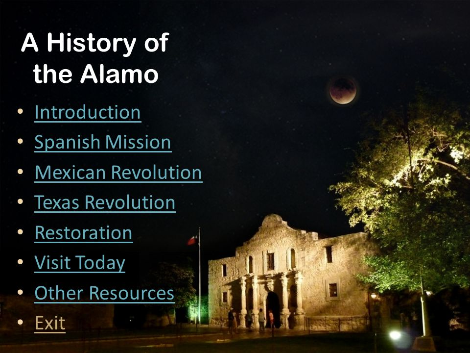 A History of the Alamo Introduction Spanish Mission Mexican Revolution Texas Revolution Restoration Visit Today Other Resources Exit