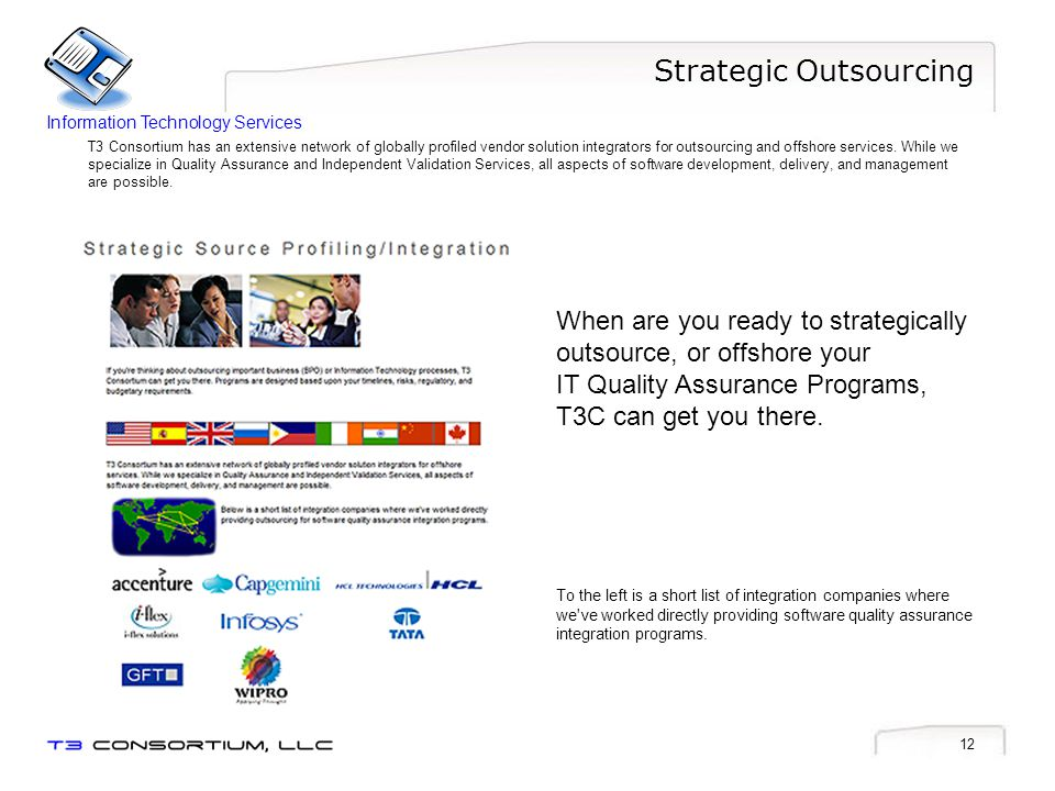 12 Strategic Outsourcing T3 Consortium has an extensive network of globally profiled vendor solution integrators for outsourcing and offshore services.