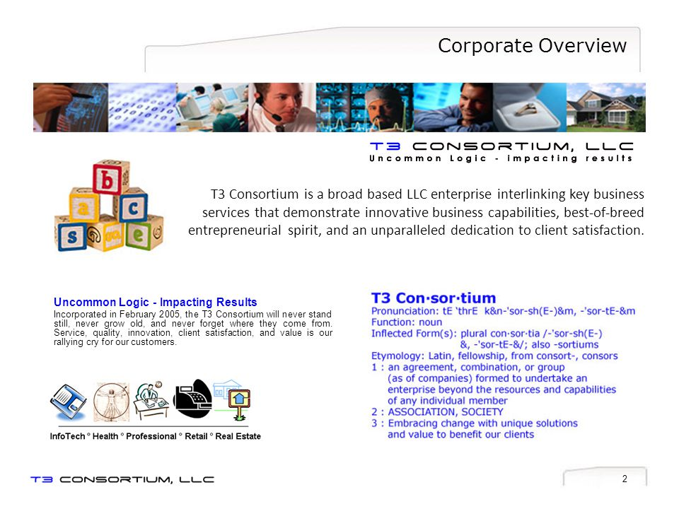 2 Corporate Overview Uncommon Logic - Impacting Results Incorporated in February 2005, the T3 Consortium will never stand still, never grow old, and never forget where they come from.