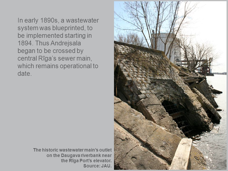 In early 1890s, a wastewater system was blueprinted, to be implemented starting in 1894. Thus Andrejsala began to be crossed by central Rīgas sewer ma