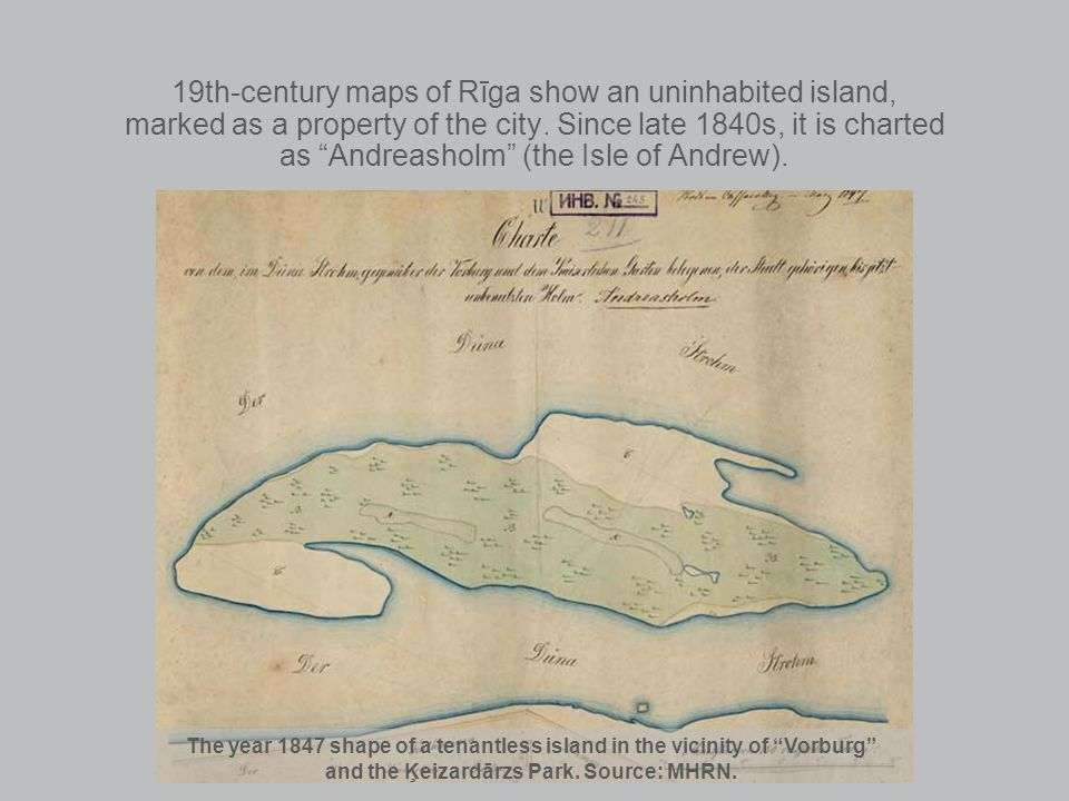 19th-century maps of Rīga show an uninhabited island, marked as a property of the city. Since late 1840s, it is charted as Andreasholm (the Isle of An