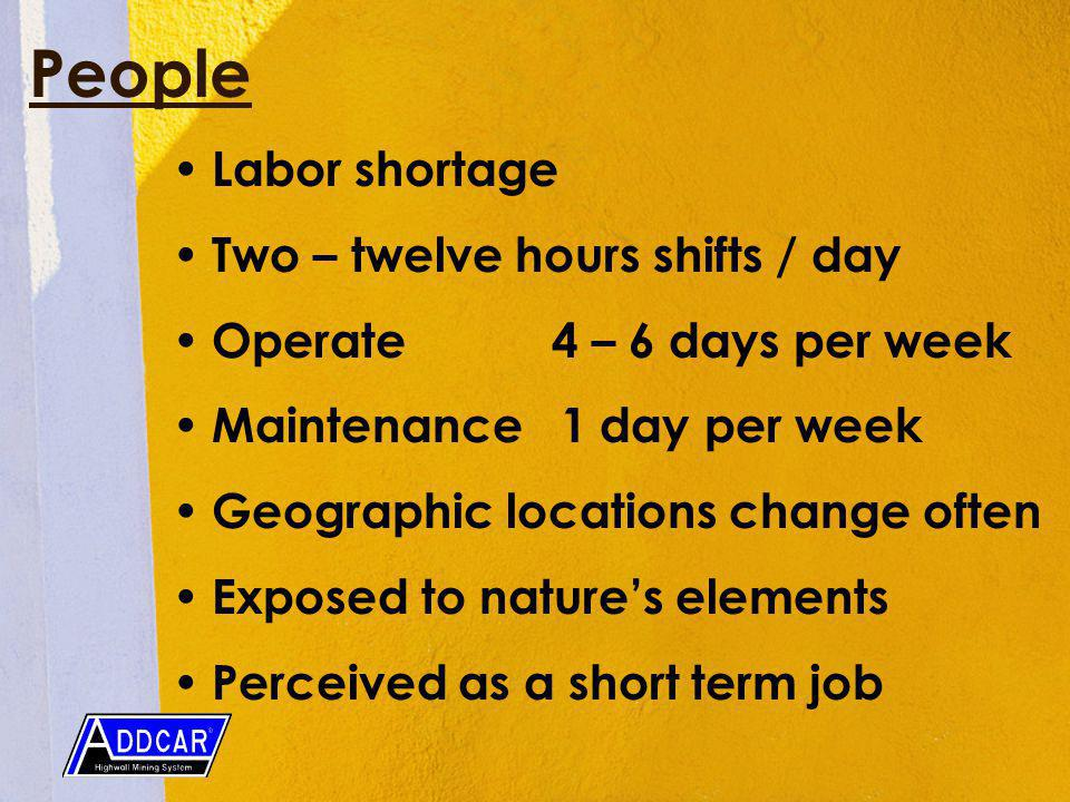 People Labor shortage Two – twelve hours shifts / day Operate 4 – 6 days per week Maintenance 1 day per week Geographic locations change often Exposed to natures elements Perceived as a short term job