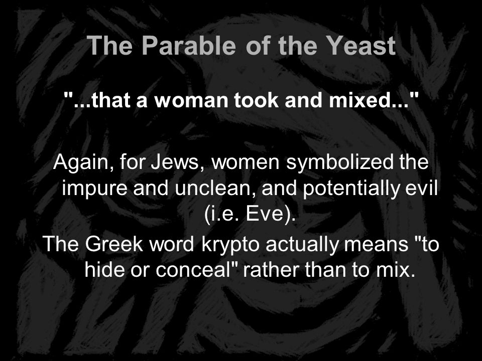 The Parable of the Yeast ...that a woman took and mixed... Again, for Jews, women symbolized the impure and unclean, and potentially evil (i.e.