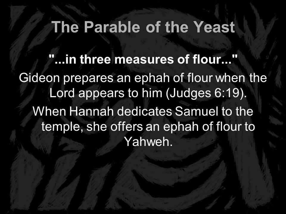 The Parable of the Yeast ...in three measures of flour... Gideon prepares an ephah of flour when the Lord appears to him (Judges 6:19).