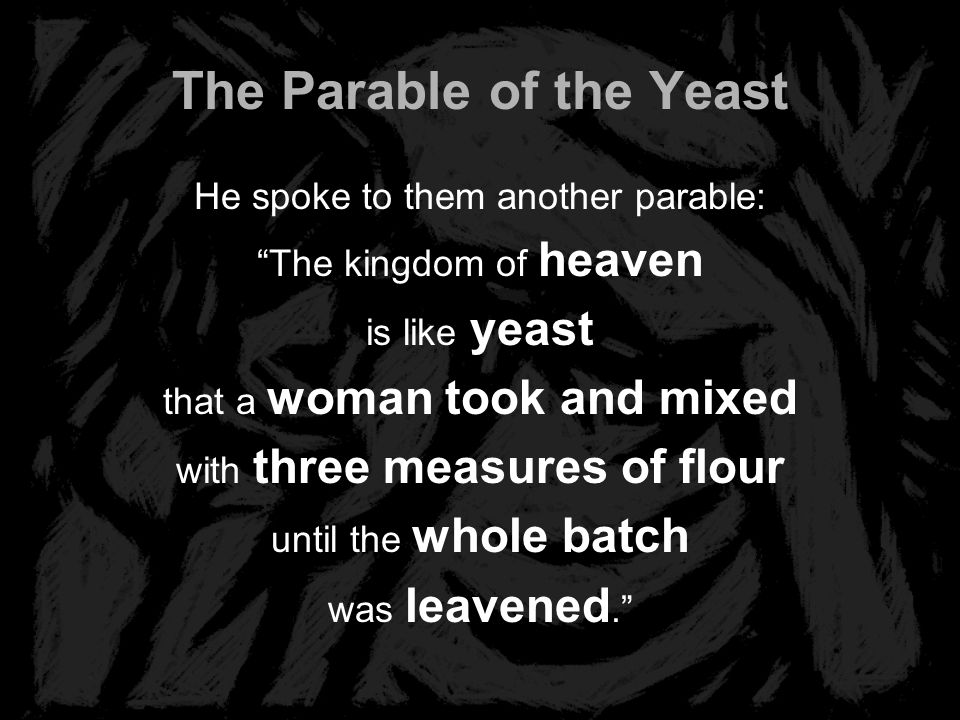 The Parable of the Yeast He spoke to them another parable: The kingdom of heaven is like yeast that a woman took and mixed with three measures of flou