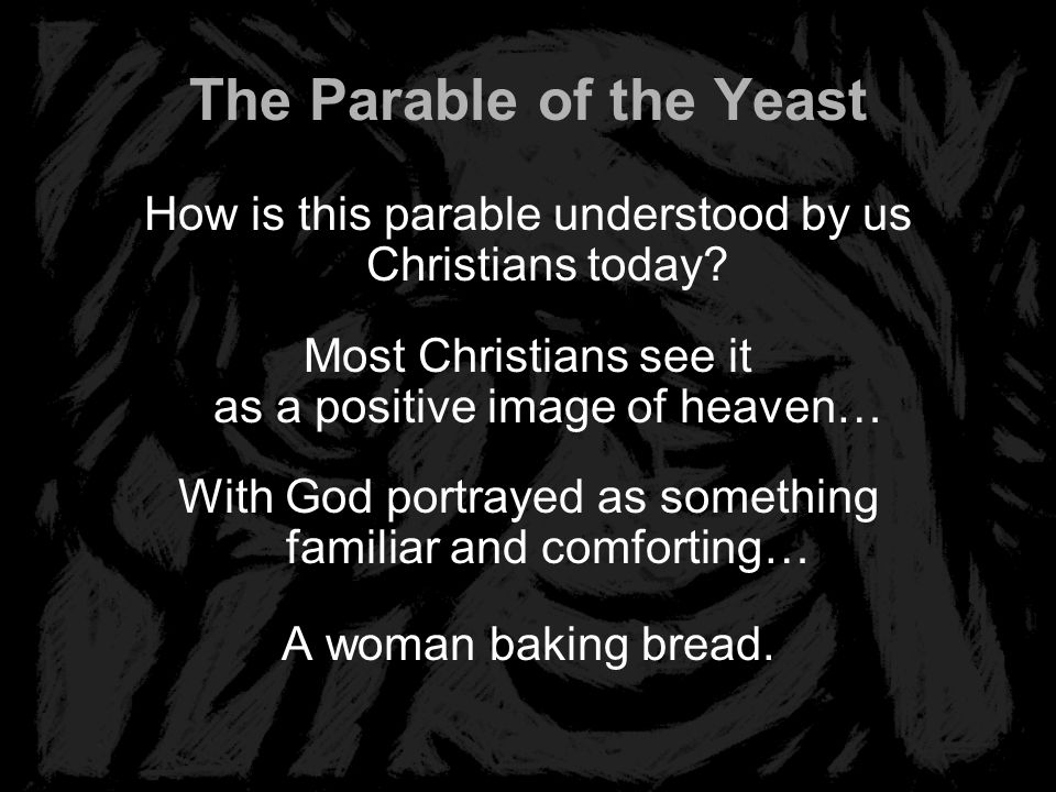 The Parable of the Yeast How is this parable understood by us Christians today? Most Christians see it as a positive image of heaven… With God portray
