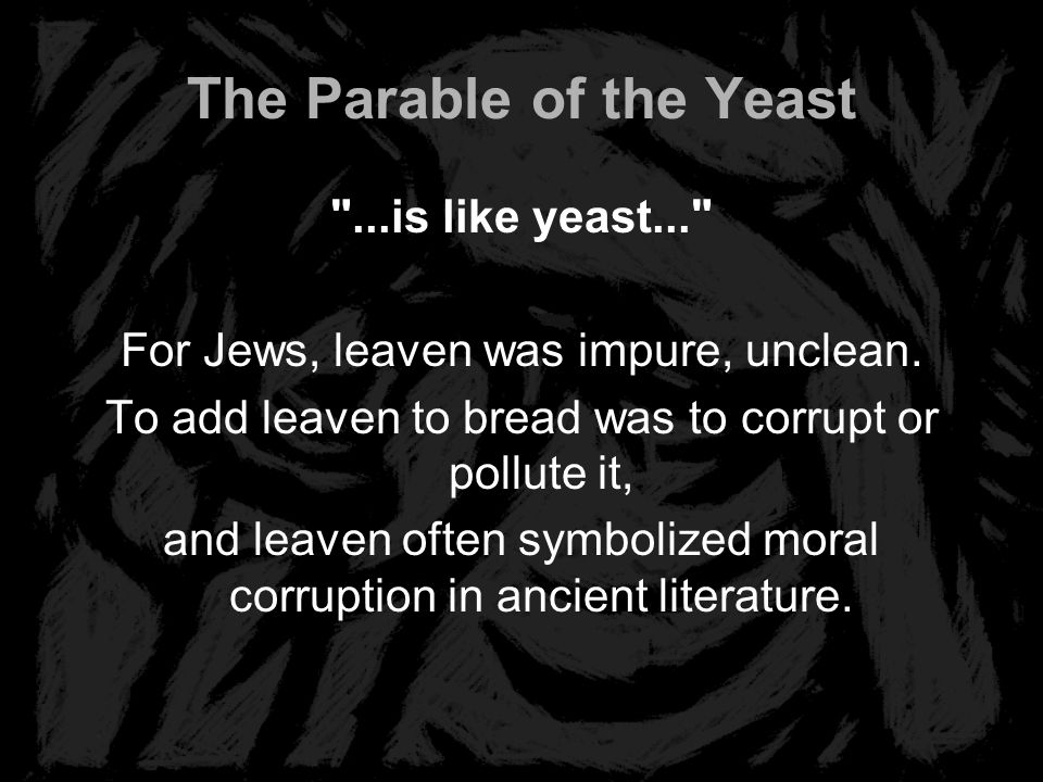 The Parable of the Yeast ...is like yeast... For Jews, leaven was impure, unclean.