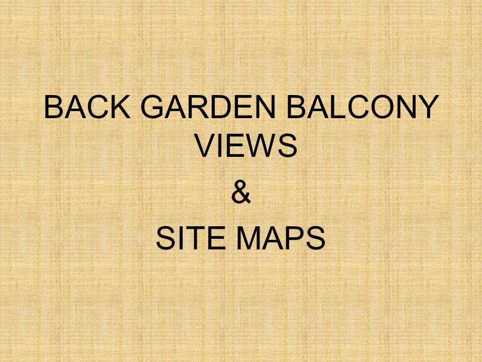 BACK GARDEN BALCONY VIEWS & SITE MAPS