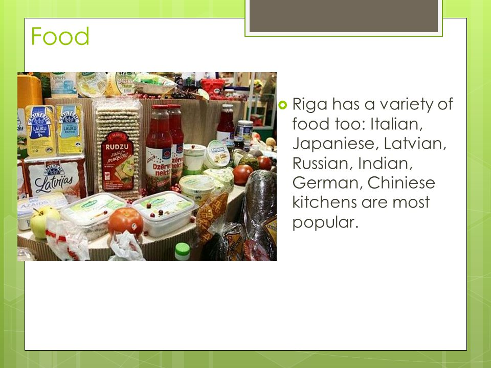 Food Riga has a variety of food too: Italian, Japaniese, Latvian, Russian, Indian, German, Chiniese kitchens are most popular.
