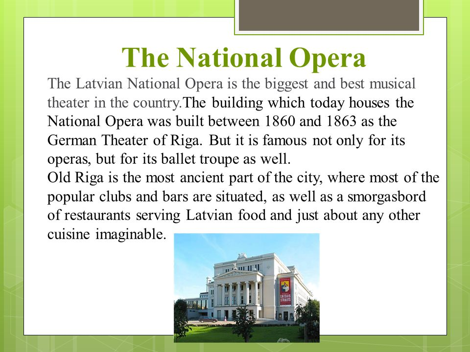 The National Opera The Latvian National Opera is the biggest and best musical theater in the country.The building which today houses the National Oper