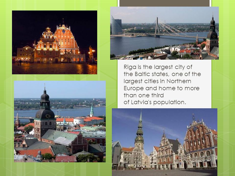 Riga is the largest city of the Baltic states, one of the largest cities in Northern Europe and home to more than one third of Latvia's population.