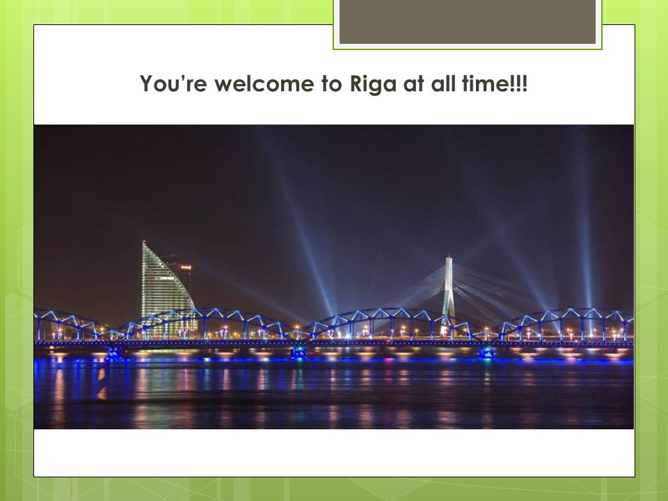 Youre welcome to Riga at all time!!!