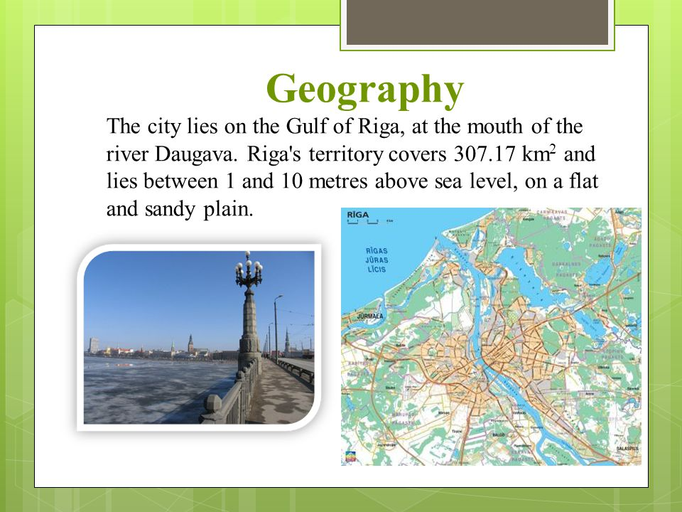 Geography The city lies on the Gulf of Riga, at the mouth of the river Daugava. Riga's territory covers 307.17 km 2 and lies between 1 and 10 metres a