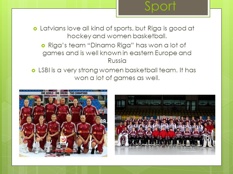 Sport Latvians love all kind of sports, but Riga is good at hockey and women basketball. Rigas team Dinamo Riga has won a lot of games and is well kno