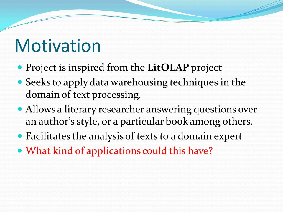 Motivation Project is inspired from the LitOLAP project Seeks to apply data warehousing techniques in the domain of text processing.