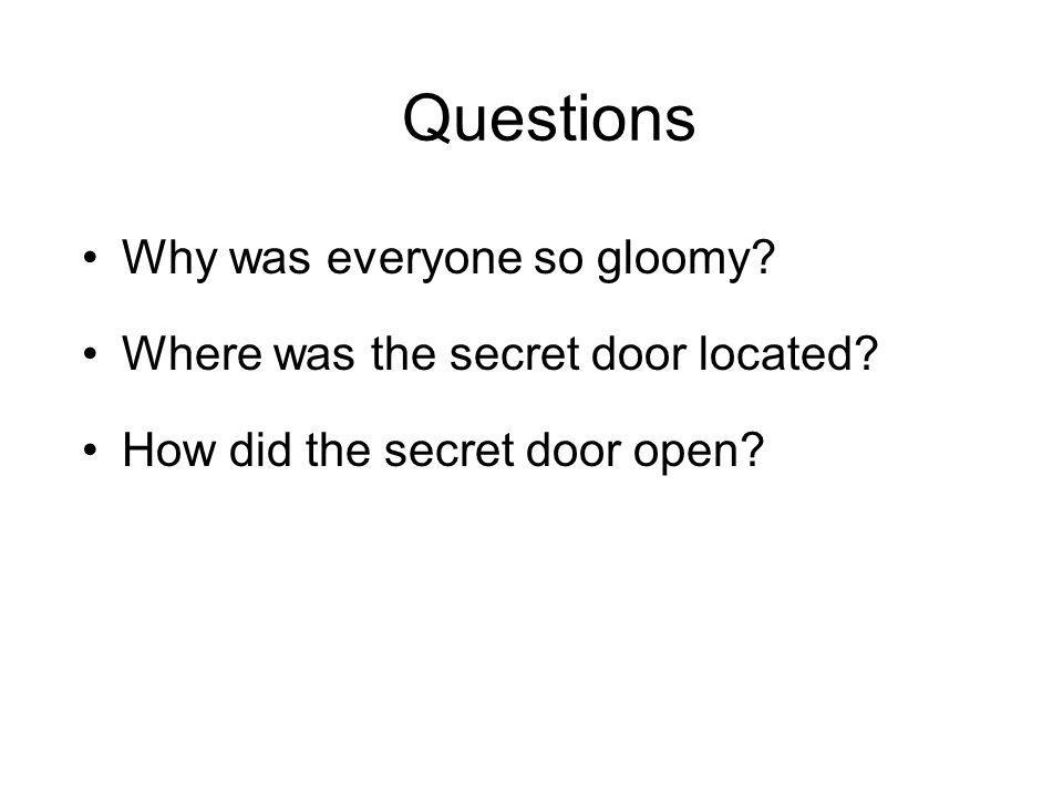 Questions Why was everyone so gloomy. Where was the secret door located.
