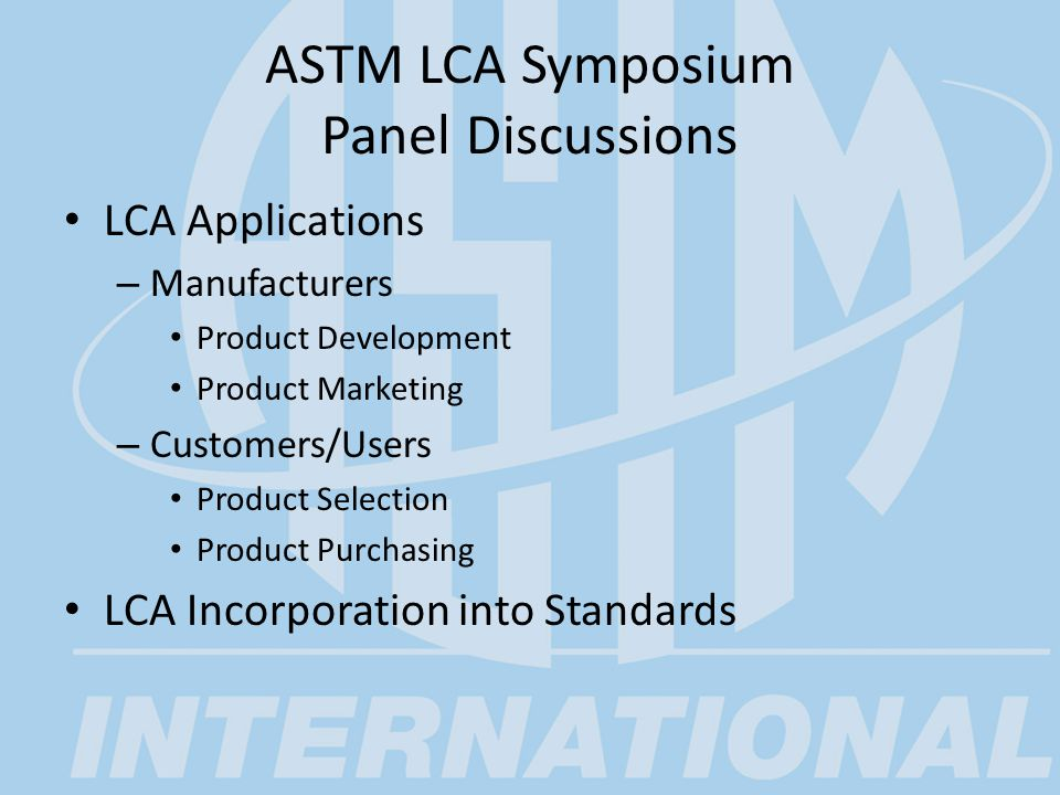 ASTM LCA Symposium Panel Discussions LCA Applications – Manufacturers Product Development Product Marketing – Customers/Users Product Selection Product Purchasing LCA Incorporation into Standards