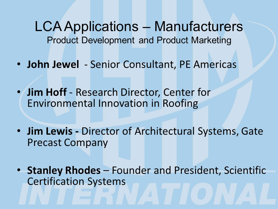 LCA Applications – Customers/Users Product Selection and Product Purchasing John Carmody - Professor and Director, Center for Sustainable Design at the University of Minnesota Wayne Rifer - Manager of Conformity Assessment and Standards for EPEAT, Green Electronics Council Jane Bare – Chemical Engineer, U.S.