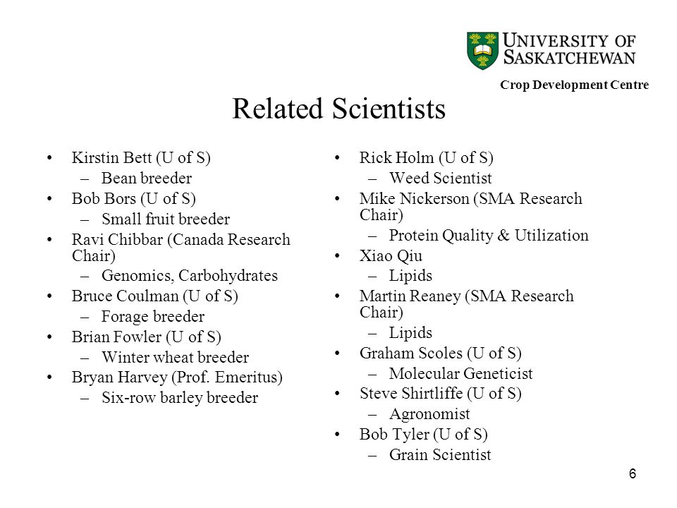 6 Related Scientists Kirstin Bett (U of S) –Bean breeder Bob Bors (U of S) –Small fruit breeder Ravi Chibbar (Canada Research Chair) –Genomics, Carboh