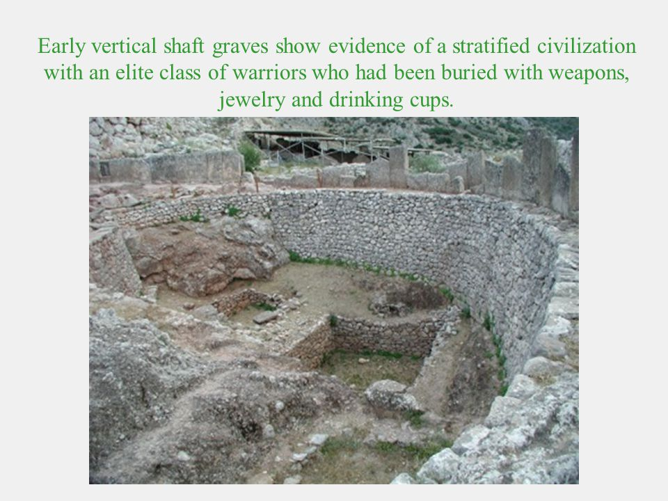 Early vertical shaft graves show evidence of a stratified civilization with an elite class of warriors who had been buried with weapons, jewelry and d