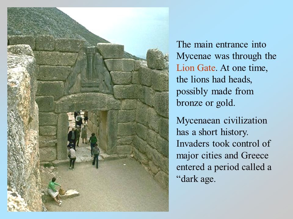 The main entrance into Mycenae was through the Lion Gate. At one time, the lions had heads, possibly made from bronze or gold. Mycenaean civilization