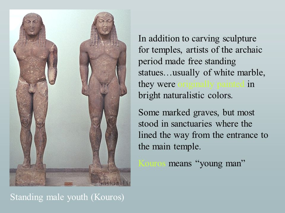 Standing male youth (Kouros) In addition to carving sculpture for temples, artists of the archaic period made free standing statues…usually of white m