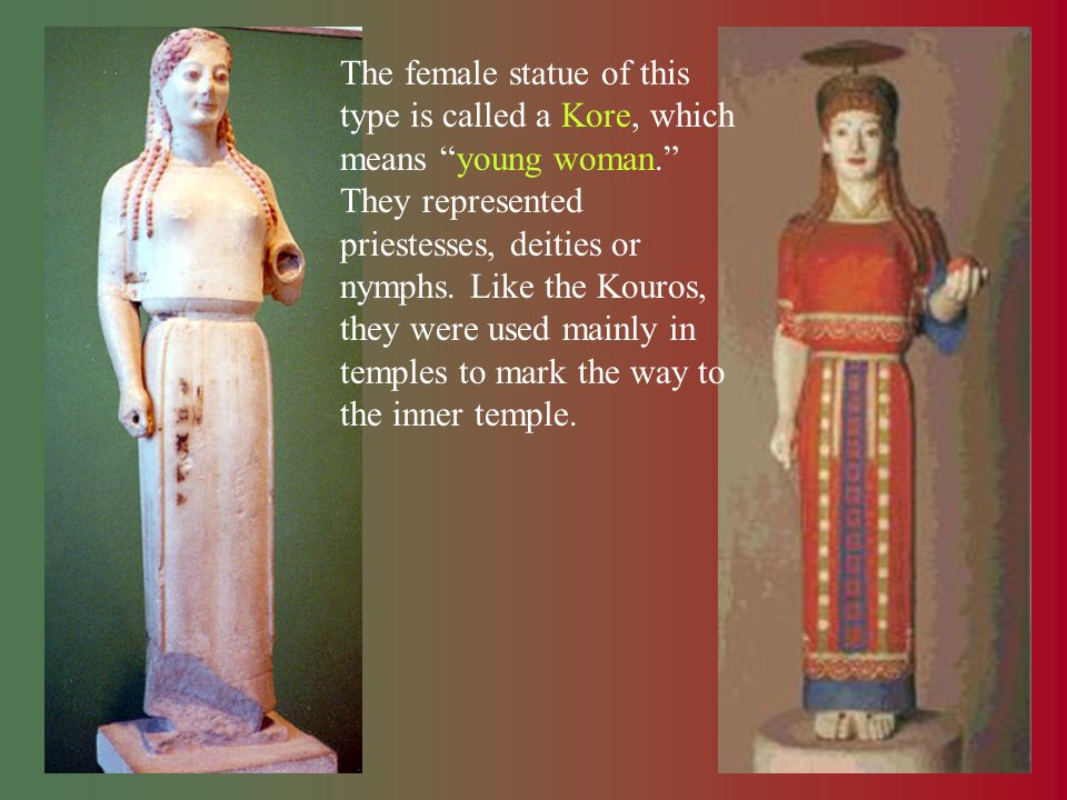 The female statue of this type is called a Kore, which means young woman. They represented priestesses, deities or nymphs. Like the Kouros, they were