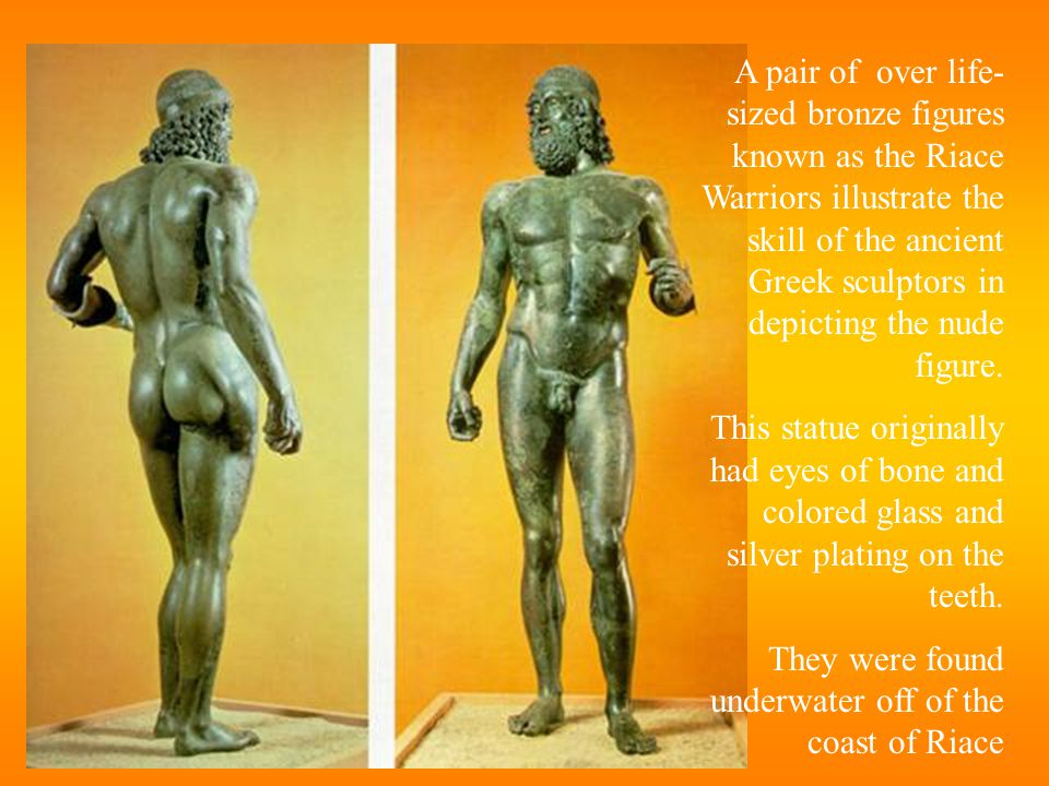 A pair of over life- sized bronze figures known as the Riace Warriors illustrate the skill of the ancient Greek sculptors in depicting the nude figure