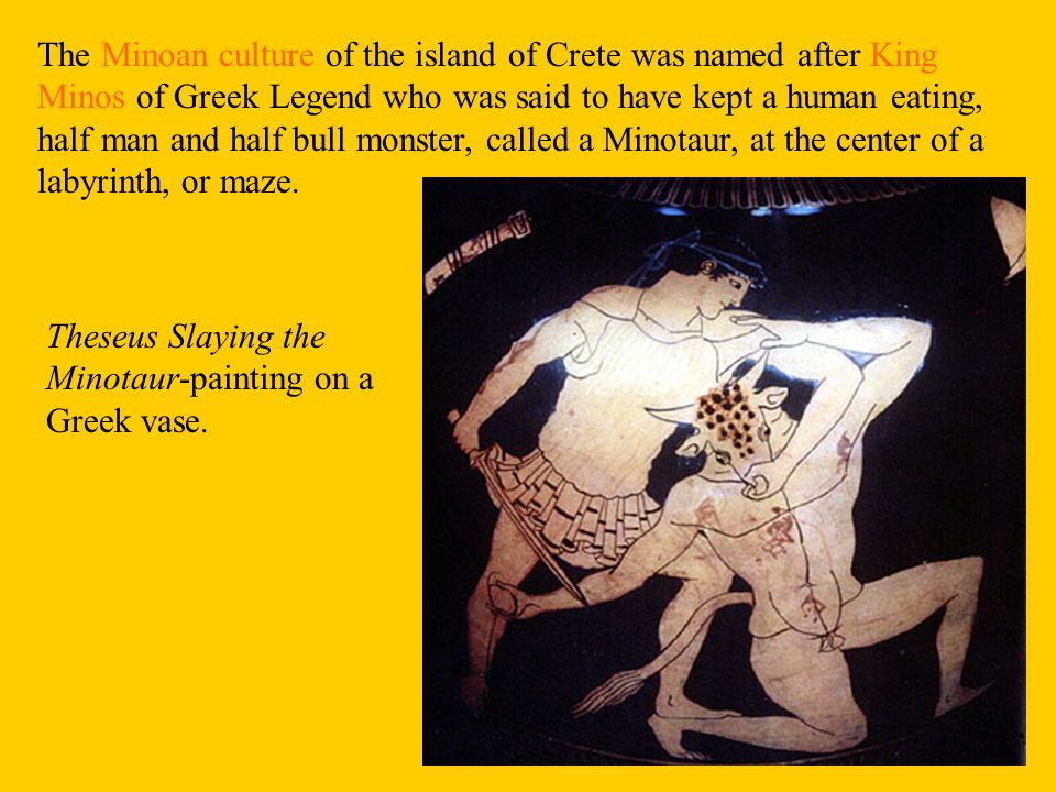 The Minoan culture of the island of Crete was named after King Minos of Greek Legend who was said to have kept a human eating, half man and half bull