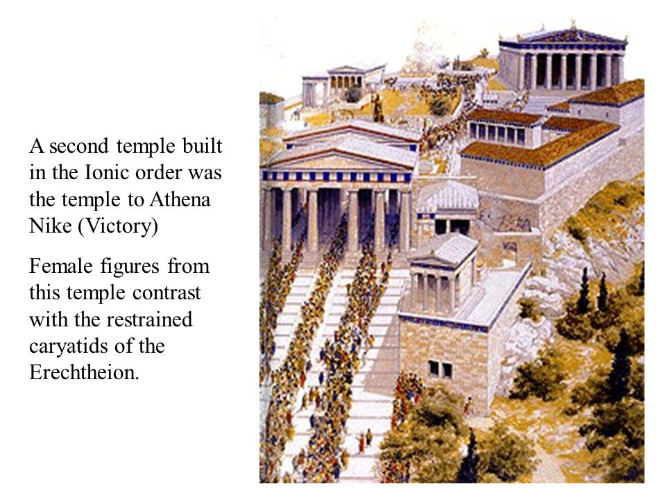 A second temple built in the Ionic order was the temple to Athena Nike (Victory) Female figures from this temple contrast with the restrained caryatid