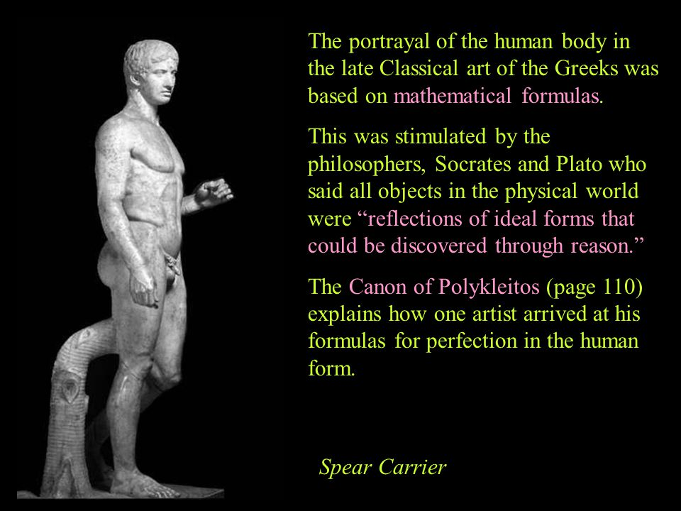 The portrayal of the human body in the late Classical art of the Greeks was based on mathematical formulas. This was stimulated by the philosophers, S