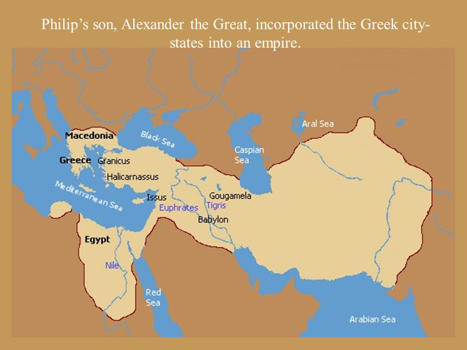 Philips son, Alexander the Great, incorporated the Greek city- states into an empire.