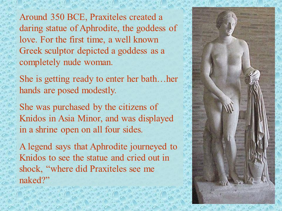 Around 350 BCE, Praxiteles created a daring statue of Aphrodite, the goddess of love. For the first time, a well known Greek sculptor depicted a godde
