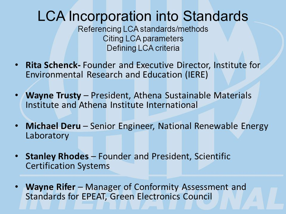 LCA Incorporation into Standards Referencing LCA standards/methods Citing LCA parameters Defining LCA criteria Rita Schenck- Founder and Executive Director, Institute for Environmental Research and Education (IERE) Wayne Trusty – President, Athena Sustainable Materials Institute and Athena Institute International Michael Deru – Senior Engineer, National Renewable Energy Laboratory Stanley Rhodes – Founder and President, Scientific Certification Systems Wayne Rifer – Manager of Conformity Assessment and Standards for EPEAT, Green Electronics Council