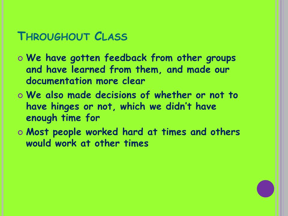 T HROUGHOUT C LASS We have gotten feedback from other groups and have learned from them, and made our documentation more clear We also made decisions of whether or not to have hinges or not, which we didnt have enough time for Most people worked hard at times and others would work at other times