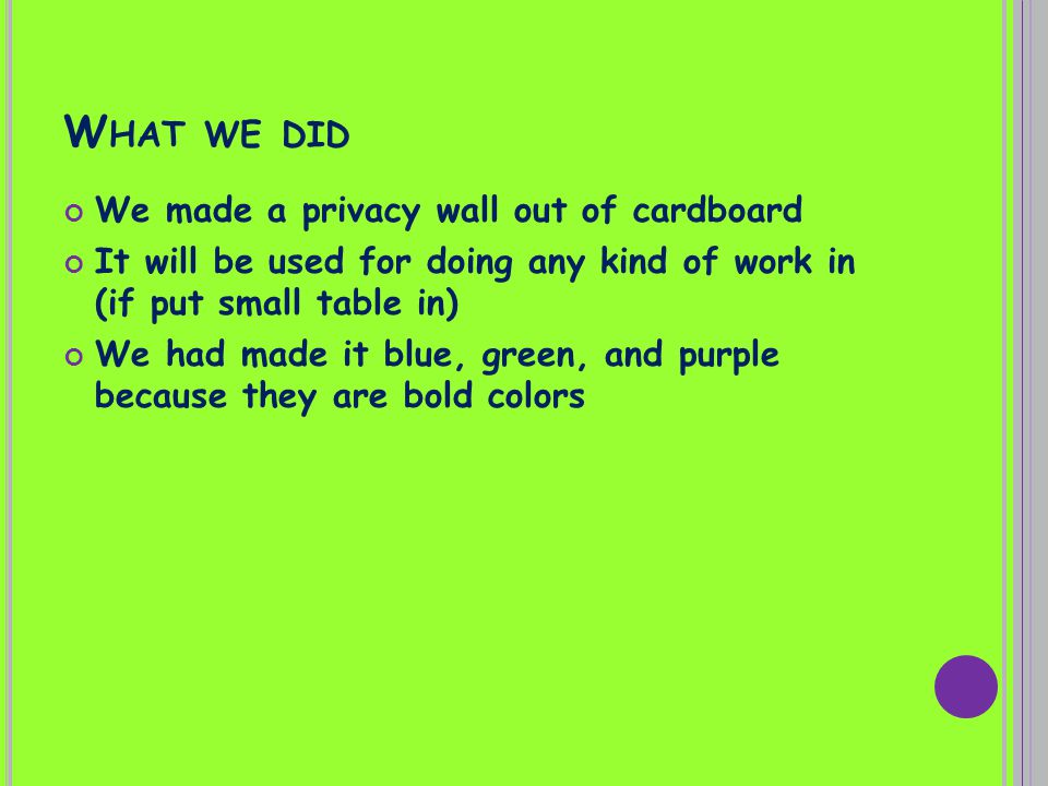 W HAT WE DID We made a privacy wall out of cardboard It will be used for doing any kind of work in (if put small table in) We had made it blue, green, and purple because they are bold colors