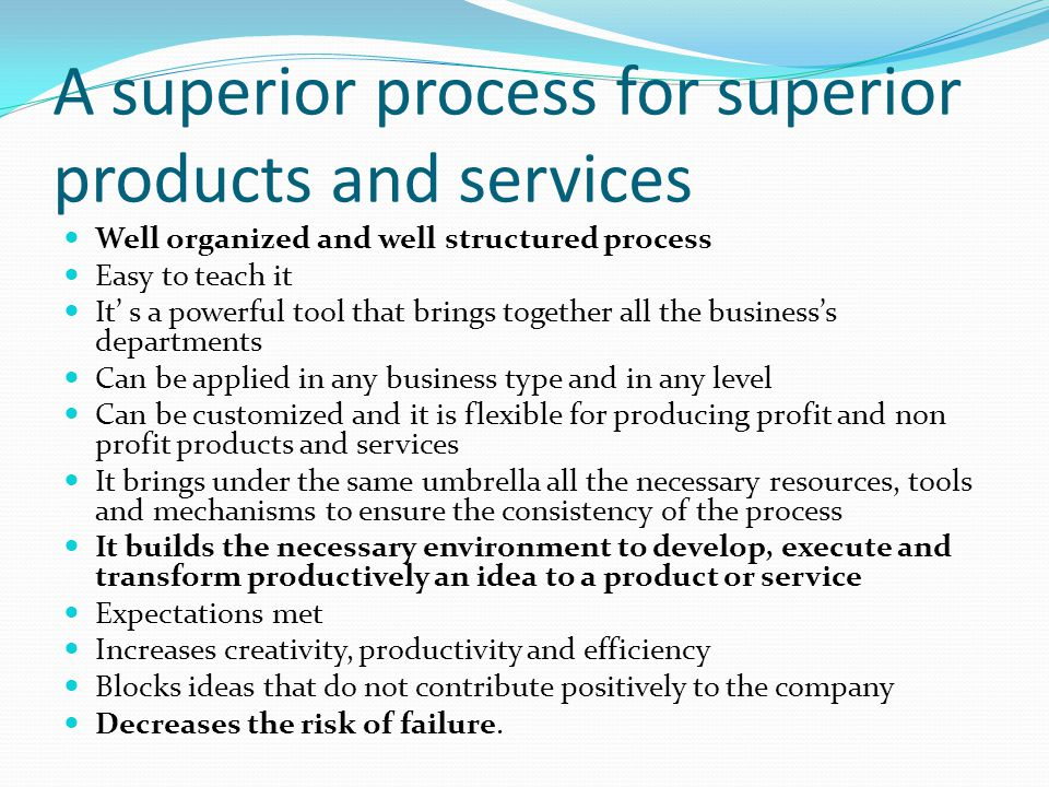 A superior process for superior products and services Well organized and well structured process Easy to teach it It s a powerful tool that brings together all the businesss departments Can be applied in any business type and in any level Can be customized and it is flexible for producing profit and non profit products and services It brings under the same umbrella all the necessary resources, tools and mechanisms to ensure the consistency of the process It builds the necessary environment to develop, execute and transform productively an idea to a product or service Expectations met Increases creativity, productivity and efficiency Blocks ideas that do not contribute positively to the company Decreases the risk of failure.
