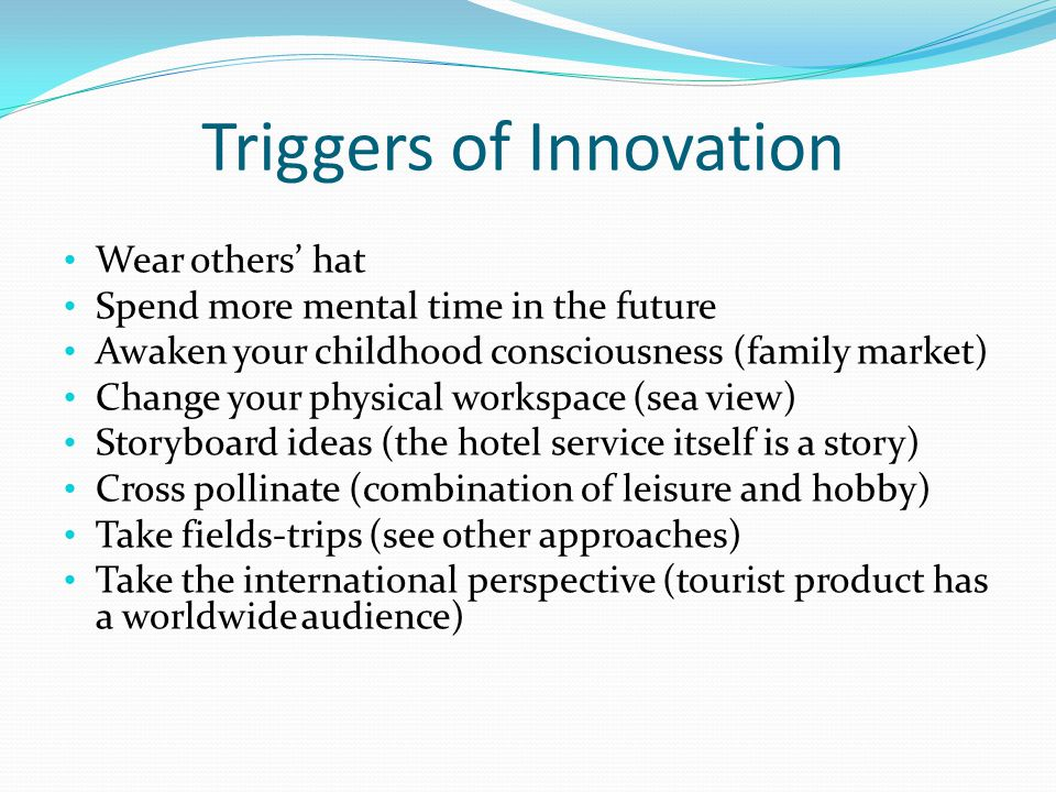 Triggers of Innovation Wear others hat Spend more mental time in the future Awaken your childhood consciousness (family market) Change your physical workspace (sea view) Storyboard ideas (the hotel service itself is a story) Cross pollinate (combination of leisure and hobby) Take fields-trips (see other approaches) Take the international perspective (tourist product has a worldwide audience)