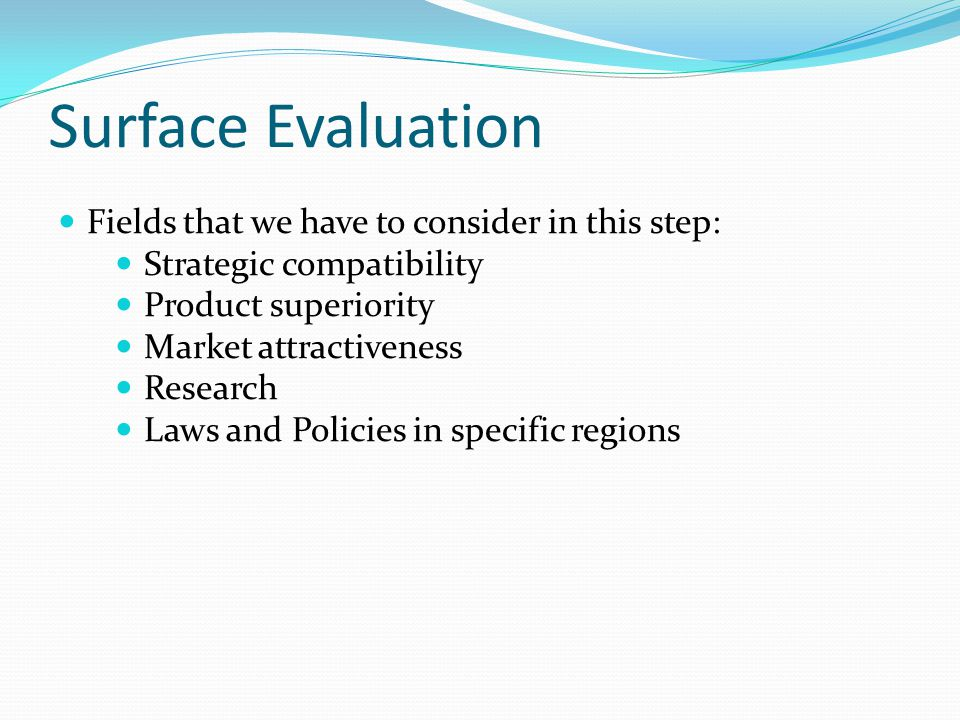 Surface Evaluation Fields that we have to consider in this step: Strategic compatibility Product superiority Market attractiveness Research Laws and Policies in specific regions
