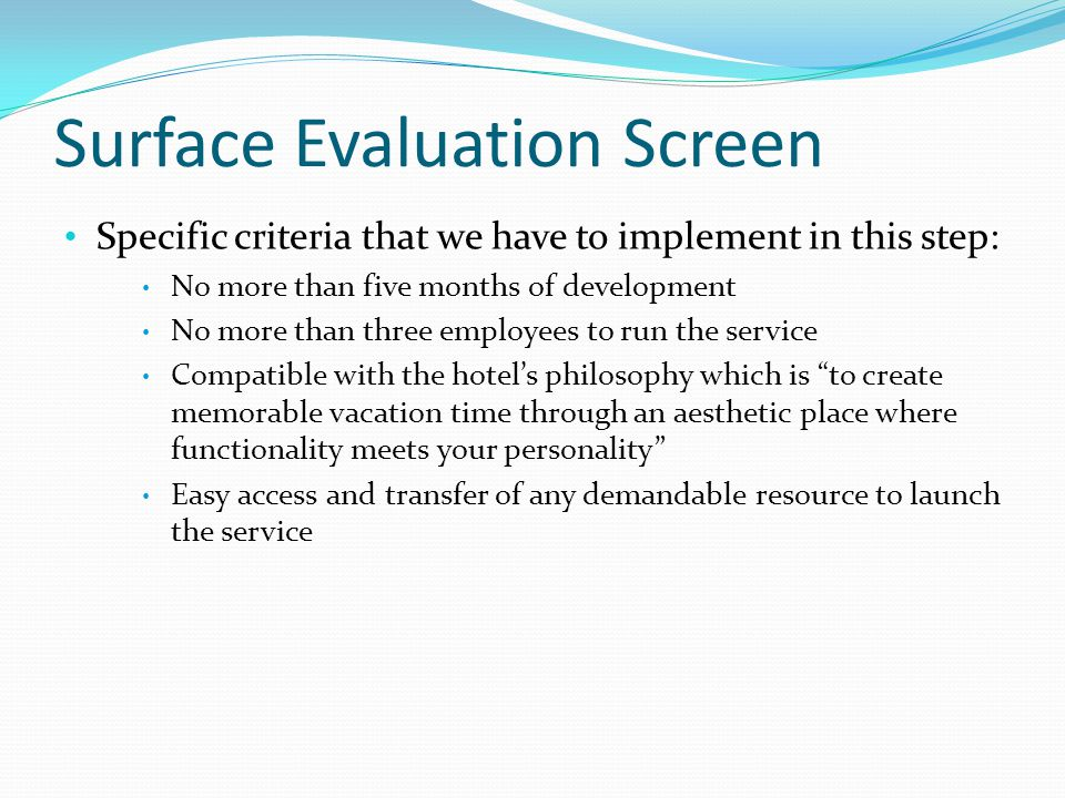 Surface Evaluation Screen Specific criteria that we have to implement in this step: No more than five months of development No more than three employees to run the service Compatible with the hotels philosophy which is to create memorable vacation time through an aesthetic place where functionality meets your personality Easy access and transfer of any demandable resource to launch the service